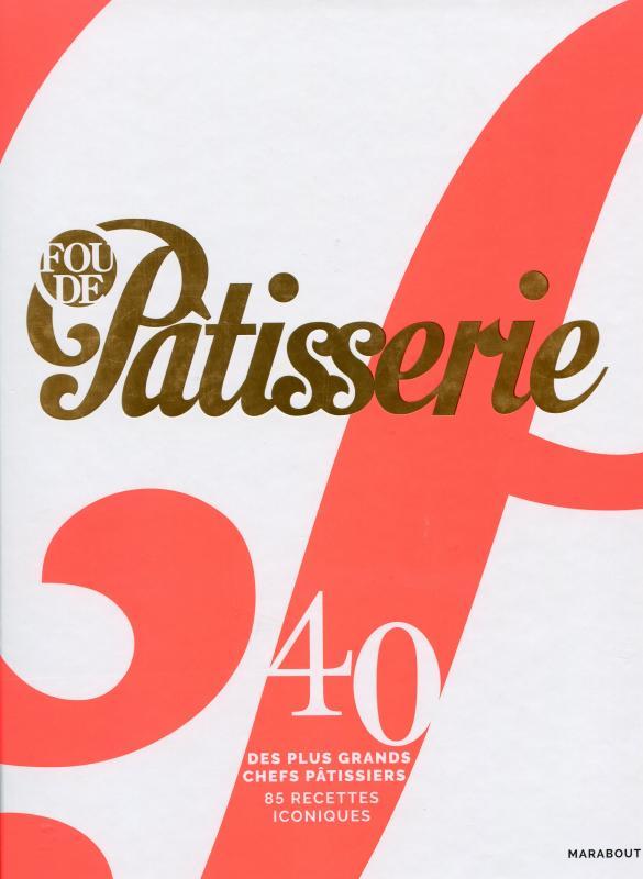 Fou de pâtisserie : 40 des plus Grands Chefs Pâtissiers. 85 Recettes Iconiques (French)